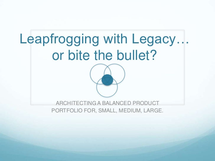 Leapfrogging with Legacy…     or bite the bullet?     ARCHITECTING A BALANCED PRODUCT    PORTFOLIO FOR, SMALL, MEDIUM, LAR...