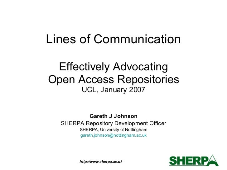Lines of Communication Effectively Advocating Open Access Repositories UCL, January 2007 Gareth J Johnson SHERPA Repositor...