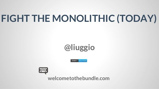 FIGHT THE MONOLITHIC (TODAY) @liuggio  welcometothebundle.com