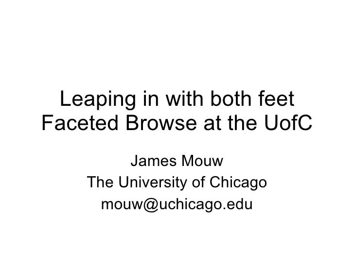 Leaping in with both feet Faceted Browse at the UofC James Mouw The University of Chicago [email_address]