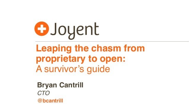 Leaping the chasm from proprietary to open: A survivor's guide CTO Bryan Cantrill @bcantrill