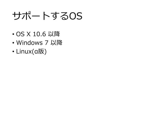 サポートするOS • OS X 10.6 以降 • Windows 7 以降 • Linux(α版)