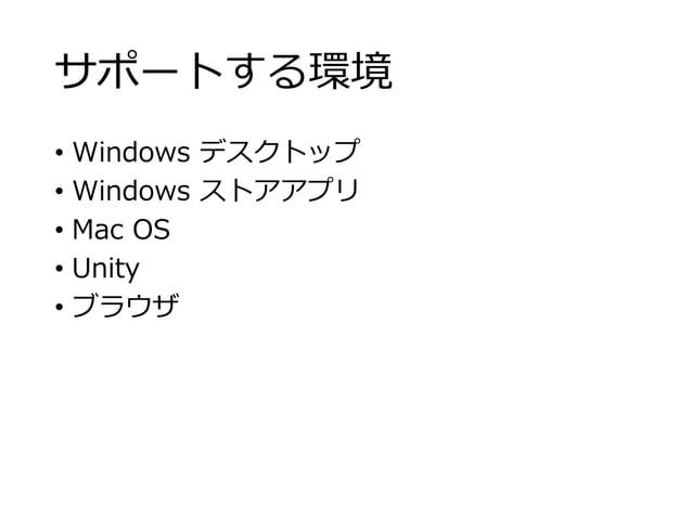 サポートする環境 • Windows デスクトップ • Windows ストアアプリ • Mac OS • Unity • ブラウザ