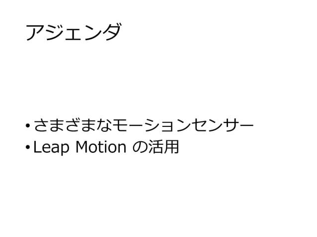 アジェンダ •さまざまなモーションセンサー •Leap Motion の活用