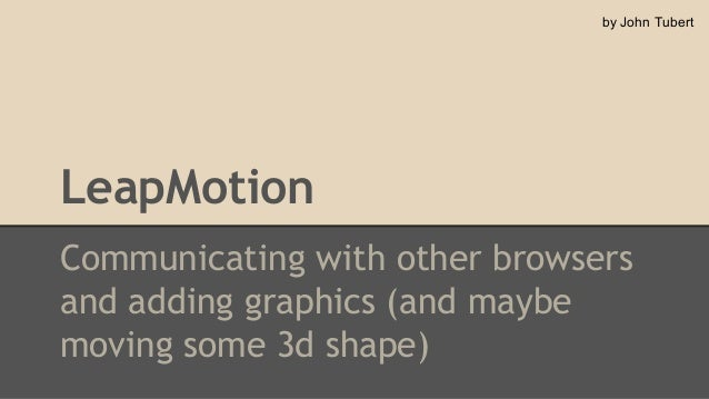 by John Tubert  LeapMotion Communicating with other browsers and adding graphics (and maybe moving some 3d shape)