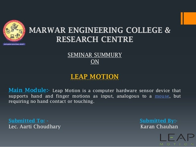 MARWAR ENGINEERING COLLEGE & RESEARCH CENTRE SEMINAR SUMMURY ON LEAP MOTION Main Module:- Leap Motion is a computer hardwa...