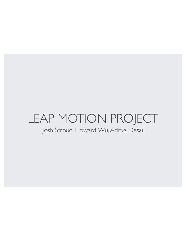 LEAP MOTION PROJECT Josh Stroud, Howard Wu, Aditya Desai