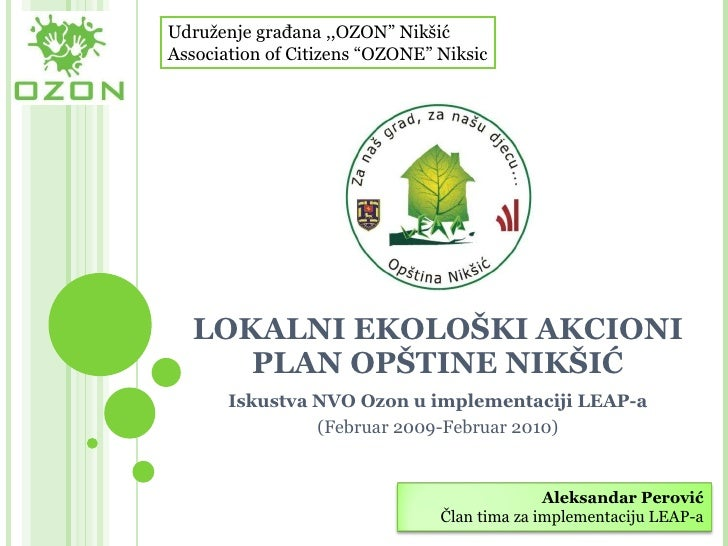 LOKALNI EKOLOŠKI AKCIONI PLAN OPŠTINE NIKŠIĆ Iskustva NVO Ozon u implementaciji LEAP-a (Februar  20 09-Februar  20 10) Udr...