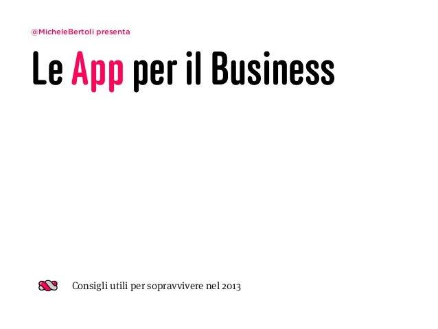 @MicheleBertoli presentaLe App per il Business         Consigli utili per sopravvivere nel 2013