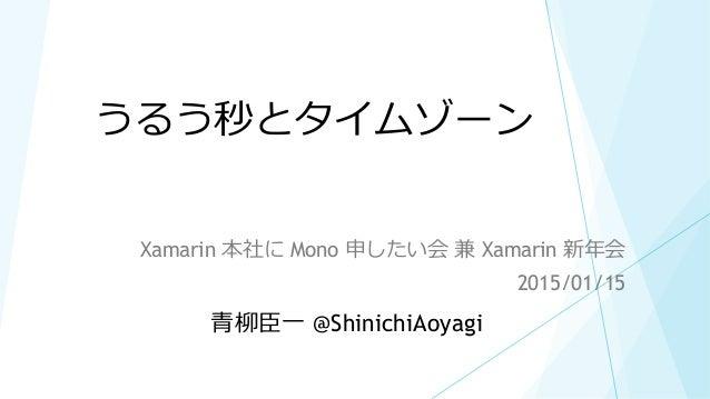 うるう秒とタイムゾーン Xamarin 本社に Mono 申したい会 兼 Xamarin 新年会 2015/01/15 青柳臣一 @ShinichiAoyagi