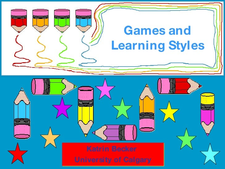 Games and Learning Styles Katrin Becker  University of Calgary