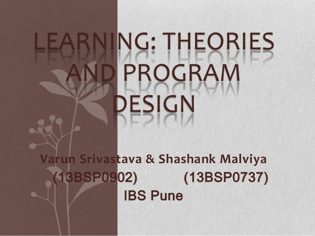 LEARNING: THEORIES AND PROGRAM DESIGN Varun Srivastava & Shashank Malviya (13BSP0902) (13BSP0737) IBS Pune
