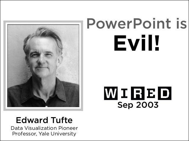 PowerPoint is  Evil! Sep 2003 Edward Tufte Data Visualization Pioneer Professor, Yale University