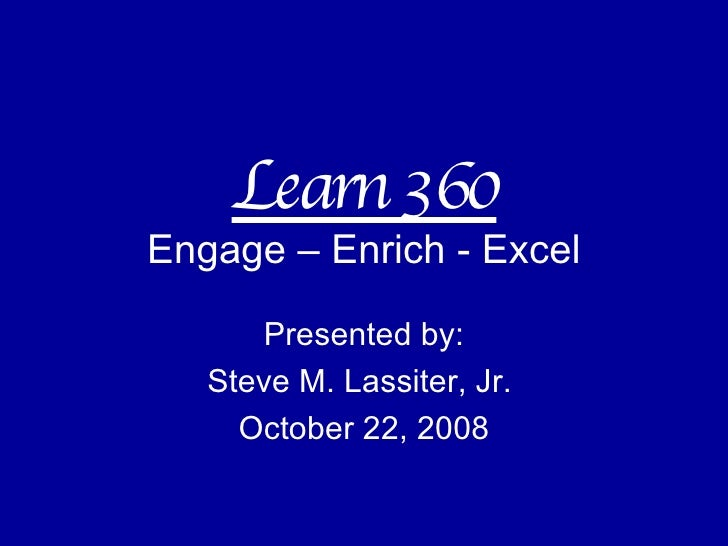Learn 360 Engage – Enrich - Excel Presented by: Steve M. Lassiter, Jr.  October 22, 2008