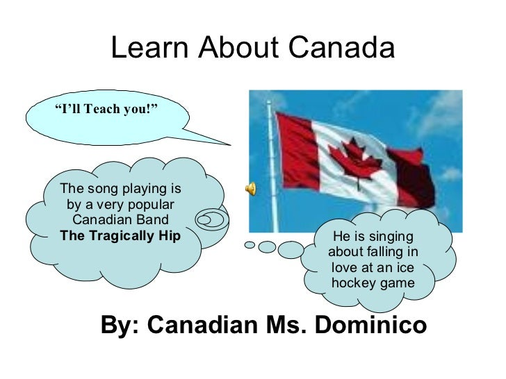 "Learn About Canada <ul><li>By: Canadian Ms. Dominico  </li></ul>"" I'll Teach you!"" The song playing is by a very popular C..."