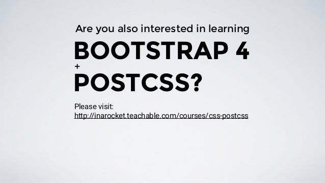 Are you also interested in learning BOOTSTRAP 4 POSTCSS? + http://inarocket.teachable.com/courses/css-postcss Please visit:
