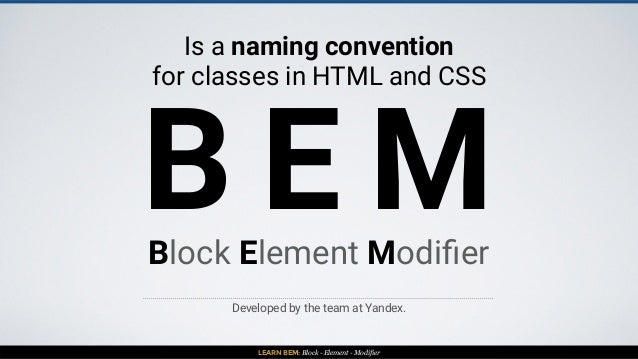 LEARN BEM: Block - Element - Modifier B E M Is a naming convention for classes in HTML and CSS Developed by the team at Ya...