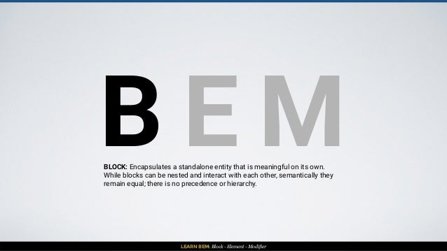 LEARN BEM: Block - Element - Modifier B E MBLOCK: Encapsulates a standalone entity that is meaningful on its own. While bl...