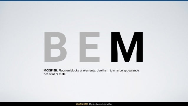 LEARN BEM: Block - Element - Modifier B E MMODIFIER: Flags on blocks or elements. Use them to change appearance, behavior ...