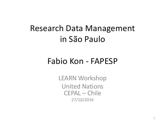 Research Data Management in São Paulo Fabio Kon - FAPESP LEARN Workshop United Nations CEPAL – Chile 27/10/2016 1