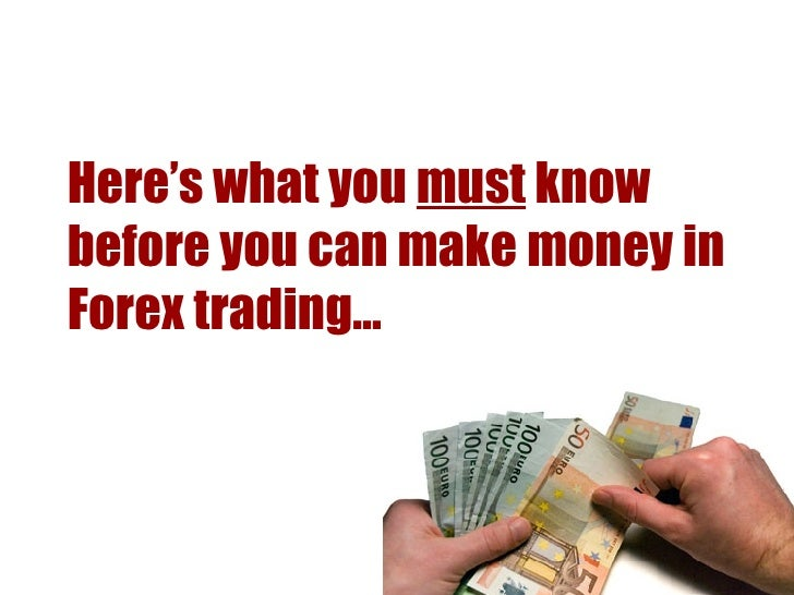 Here's what you  must  know before you can make money in Forex trading…
