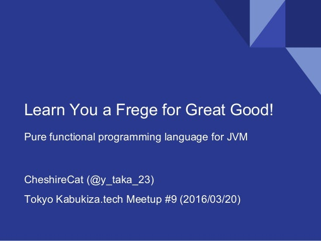 Learn You a Frege for Great Good! Pure functional programming language for JVM CheshireCat (@y_taka_23) Tokyo Kabukiza.tec...