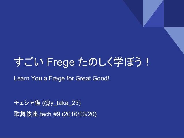 すごい Frege たのしく学ぼう! Learn You a Frege for Great Good! チェシャ猫 (@y_taka_23) 歌舞伎座.tech #9 (2016/03/20)