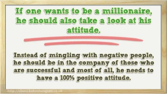 If one wants to be a millionaire,  he should also take a look at his attitude.   Instead of mingling with negative people,...