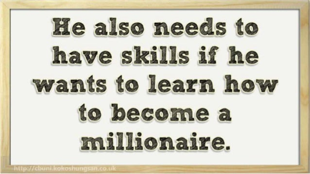 He also needs to have skills if he wants to learn how  to become a millionaire.