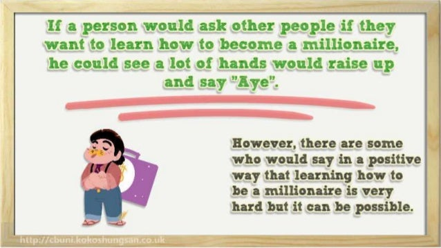 If a person would ask other people if they  want to learn how to become a millionaire,   he could see a lot of hands would...