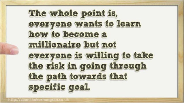 The whole point is,  everyone wants to learn how to become a  E' millionaire but not  everyone is willing to take the risk...
