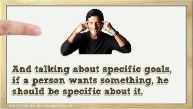 And talking about specific goals,  if a person wants something,  he should be specific about it.