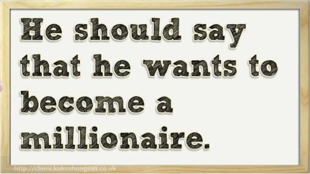 He should say that he wants to  become a millionaire.