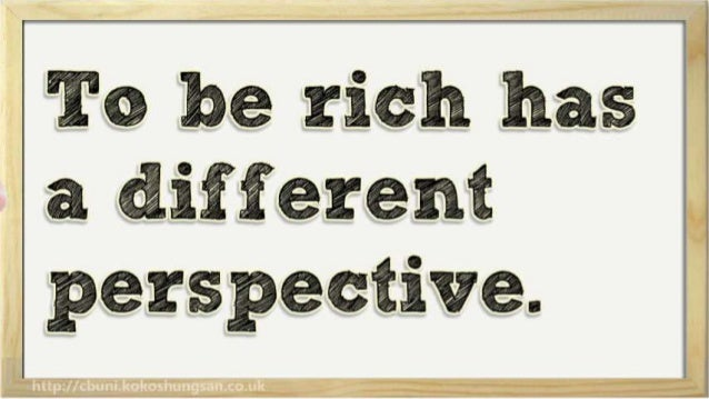 To be rich has    a different  perspective.
