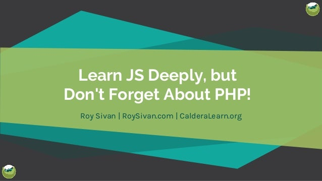 @royboy789 Learn JS Deeply, but Don't Forget About PHP! Roy Sivan | RoySivan.com | CalderaLearn.org