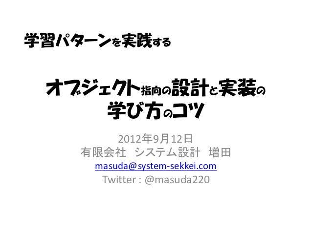 学習パターンを実践する オブジェクト指向の設計と実装の     学び方のコツ       2012年9月12日    有限会社 システム設計 増田     masuda@system-sekkei.com      Twitter : @mas...