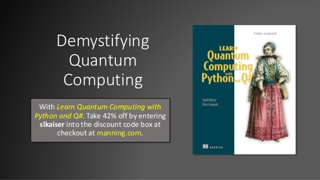 Demystifying Quantum Computing With Learn Quantum Computing with Python and Q#. Take 42% off by entering slkaiser into the...