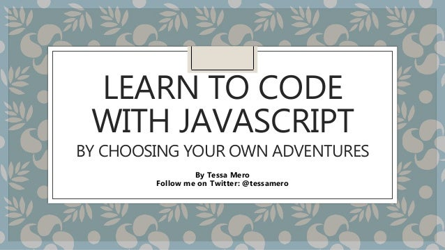 LEARN TO CODE WITH JAVASCRIPT BY CHOOSING YOUR OWN ADVENTURES By Tessa Mero Follow me on Twitter: @tessamero