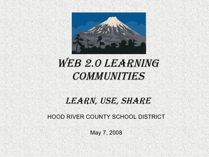 Web 2.0 Learning Communities LEARN, USE, SHARE HOOD RIVER COUNTY SCHOOL DISTRICT May 7, 2008