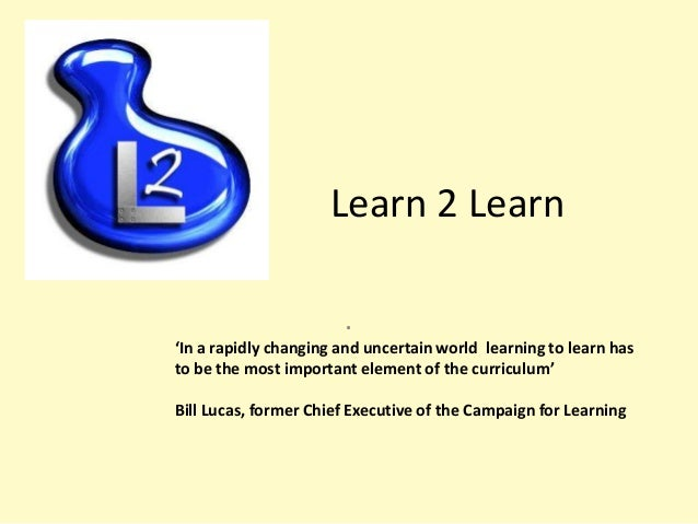 Learn 2 Learn . 'In a rapidly changing and uncertain world learning to learn has to be the most important element of the c...