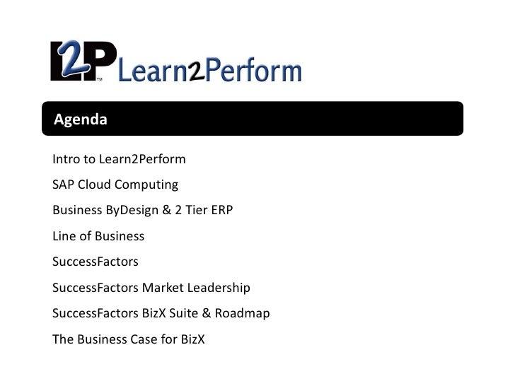 AgendaIntro to Learn2PerformSAP Cloud ComputingBusiness ByDesign & 2 Tier ERPLine of BusinessSuccessFactorsSuccessFactors ...