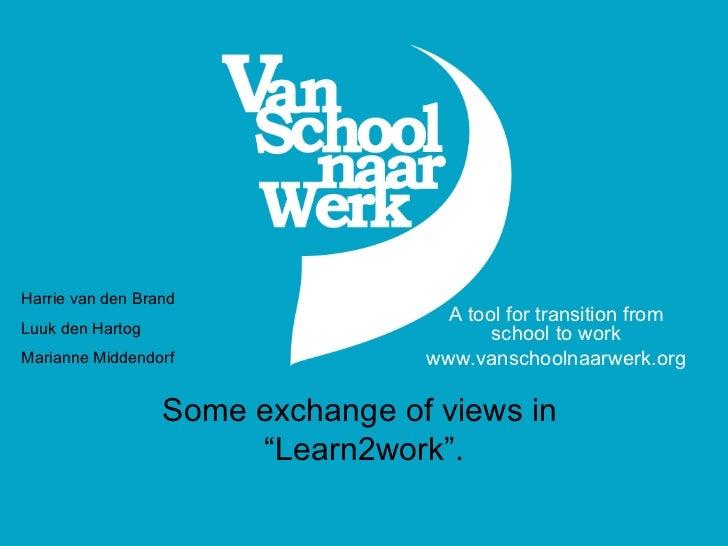 "Some exchange of views in  ""Learn2work"". A tool for transition from school to work www.vanschoolnaarwerk.org Harrie van de..."