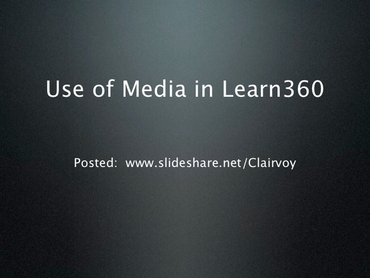 Use of Media in Learn360  Posted: www.slideshare.net/Clairvoy