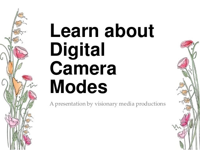 Learn about Digital Camera Modes A presentation by visionary media productions