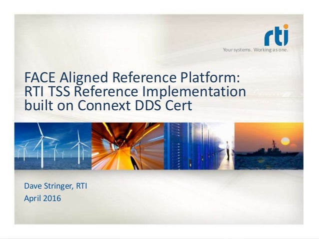 Your systems. Working as one. FACE Aligned Reference Platform: RTI TSS Reference Implementation built on Connext DDS Cert ...