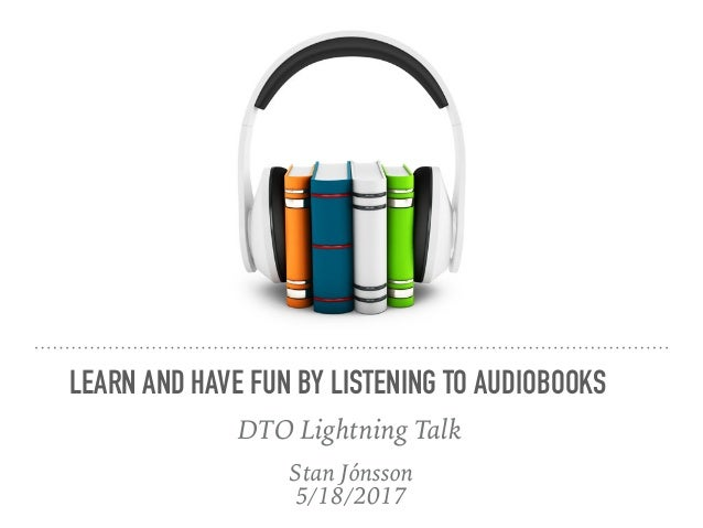 Stan Jónsson 5/18/2017 LEARN AND HAVE FUN BY LISTENING TO AUDIOBOOKS DTO Lightning Talk
