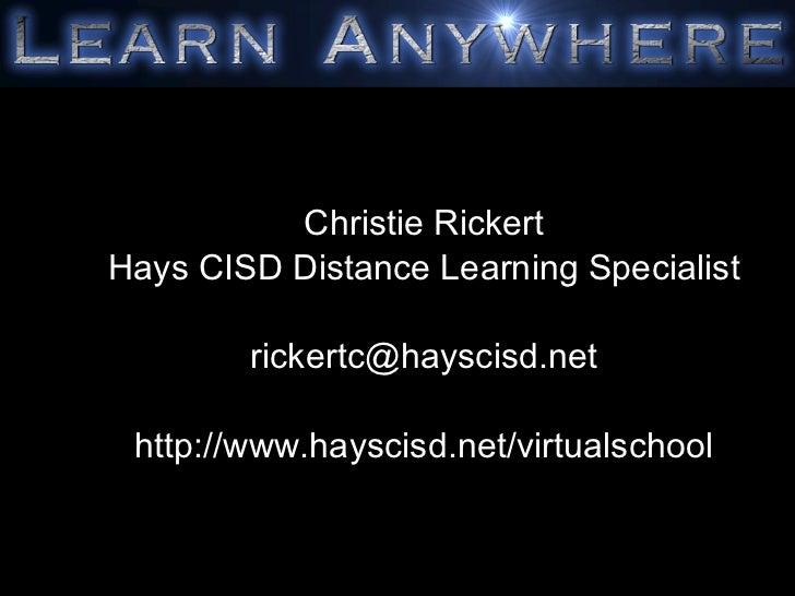 Christie Rickert Hays CISD Distance Learning Specialist [email_address] http://www.hayscisd.net/virtualschool