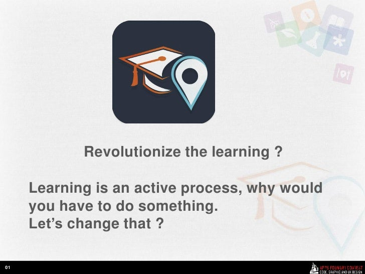 Revolutionize the learning ?     Learning is an active process, why would     you have to do something.     Let's change t...