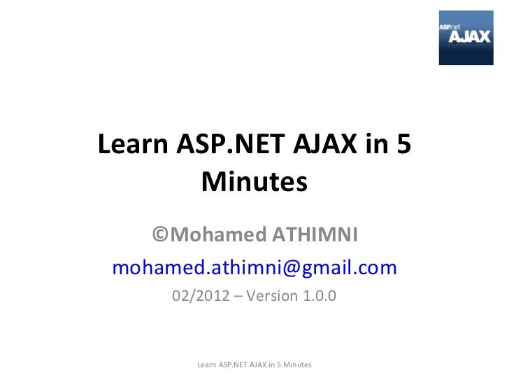 Learn ASP.NET AJAX in 5 Minutes ©Mohamed ATHIMNI [email_address] 02/2012 – Version 1.0.0 Learn ASP.NET AJAX in 5 Minutes