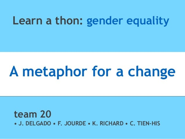 Learn a thon: gender equality A metaphor for a change team 20 • J. DELGADO • F. JOURDE • K. RICHARD • C. TIEN-HIS